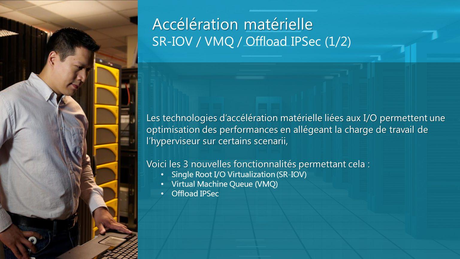 Accélération matérielle Accélération matérielle SR-IOV / VMQ / Offload IPSec (1/2) Les technologies daccélération matérielle liées aux I/O permettent