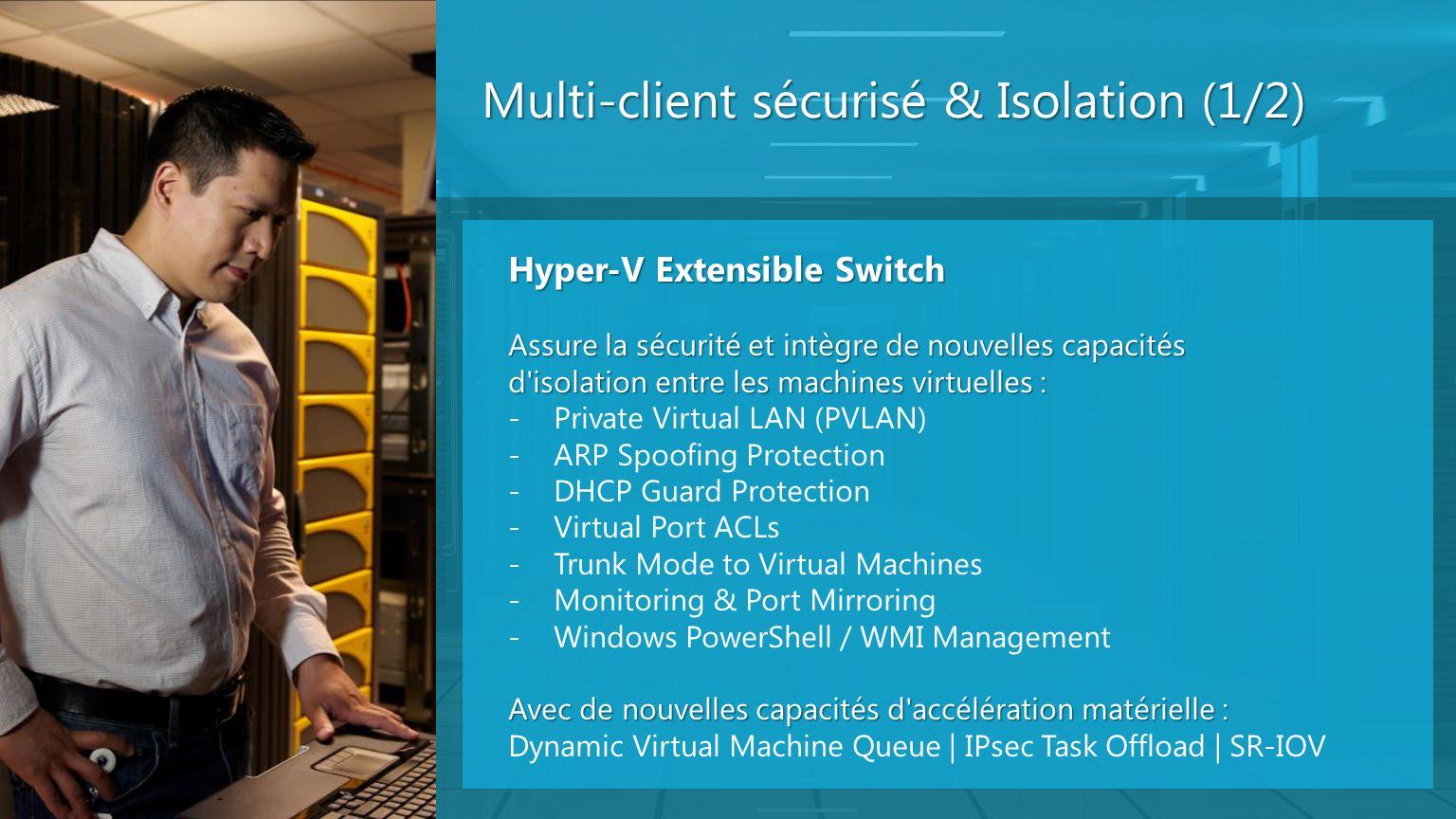 Multi-client sécurisé & Isolation (1/2) Hyper-V Extensible Switch Assure la sécurité et intègre de nouvelles capacités d'isolation entre les machines