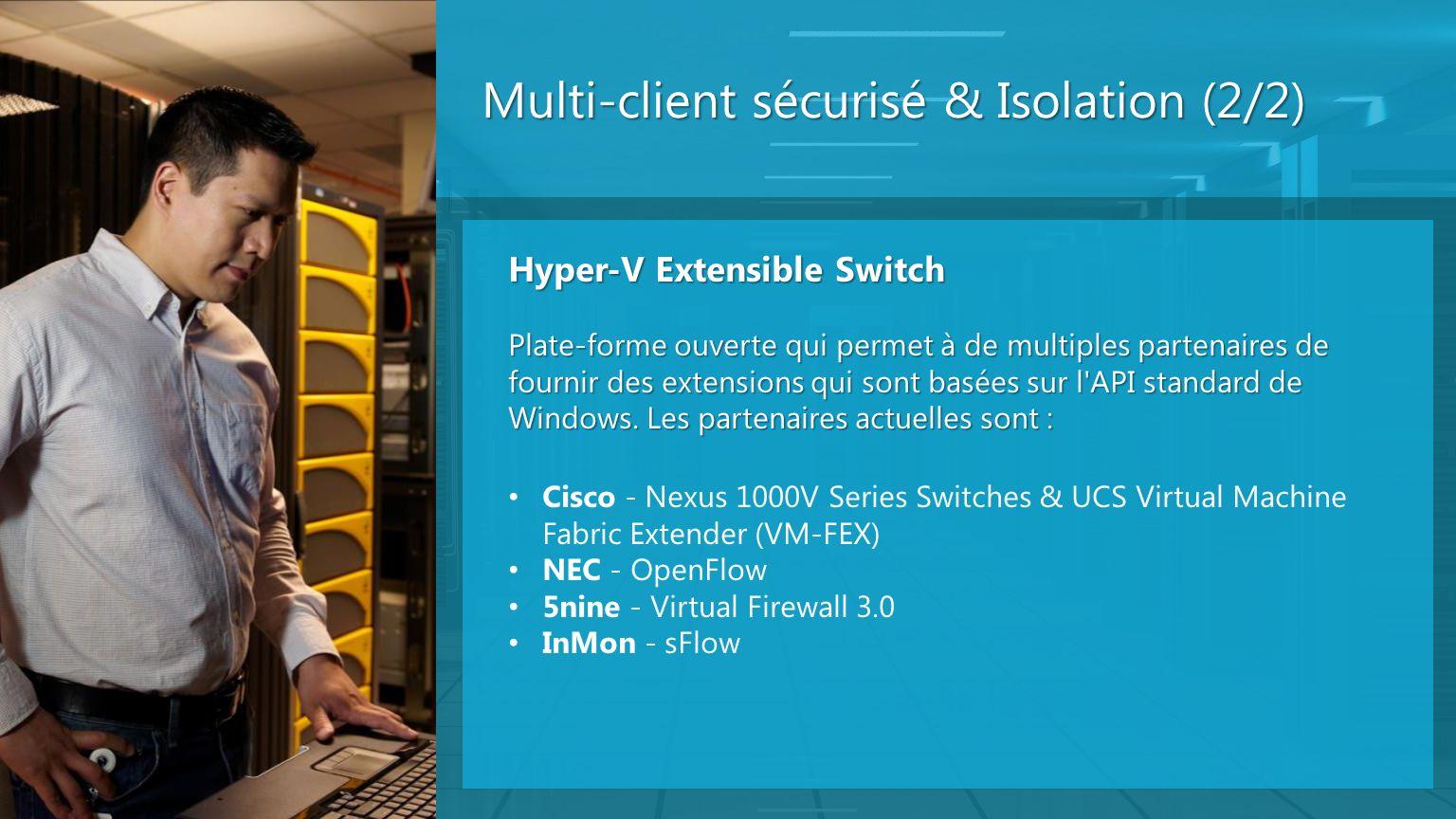 Multi-client sécurisé & Isolation (2/2) Hyper-V Extensible Switch Plate-forme ouverte qui permet à de multiples partenaires de fournir des extensions