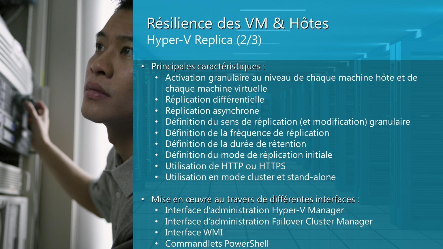 Résilience des VM & Hôtes Hyper-V Replica (2/3) Principales caractéristiques : Principales caractéristiques : Activation granulaire au niveau de chaqu