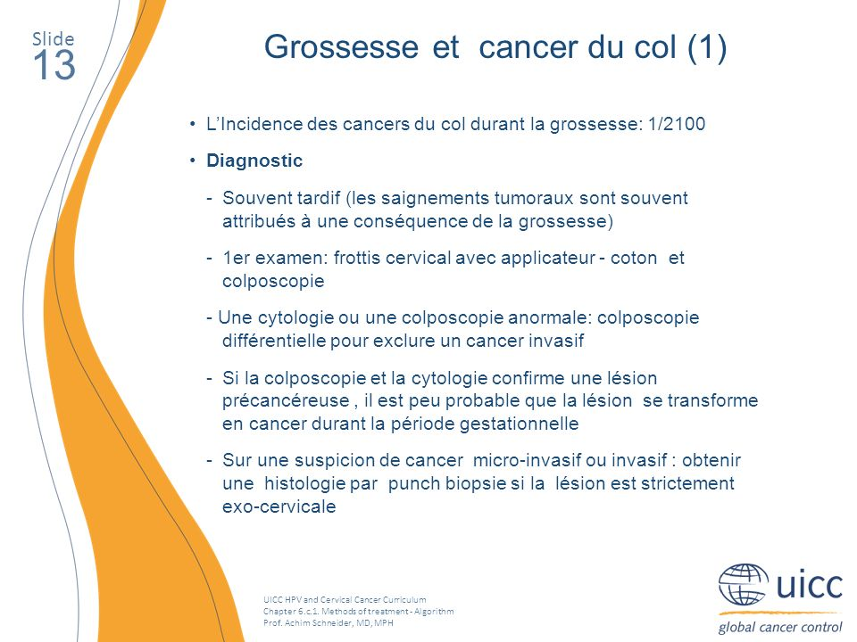UICC HPV and Cervical Cancer Curriculum Chapter 6.c.1. Methods of treatment - Algorithm Prof. Achim Schneider, MD, MPH Slide 13 Grossesse et cancer du