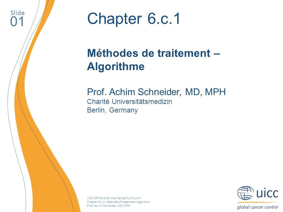 UICC HPV and Cervical Cancer Curriculum Chapter 6.c.1. Methods of treatment - Algorithm Prof. Achim Schneider, MD, MPH Slide 01 Chapter 6.c.1 Méthodes