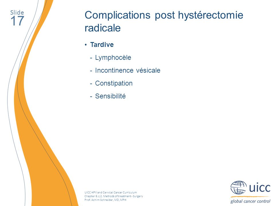 UICC HPV and Cervical Cancer Curriculum Chapter 6.c.2. Methods of treatment - Surgery Prof. Achim Schneider, MD, MPH Slide 17 Tardive Lymphocèle Incon