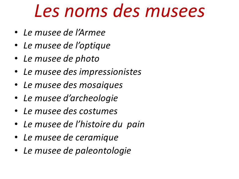 Les noms des musees Le musee de lArmee Le musee de loptique Le musee de photo Le musee des impressionistes Le musee des mosaiques Le musee darcheologi
