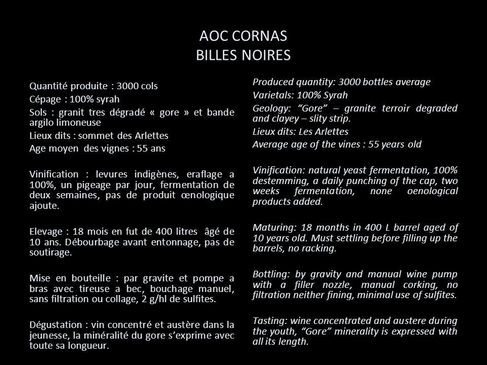 AOC CORNAS BILLES NOIRES Quantité produite : 3000 cols Cépage : 100% syrah Sols : granit tres dégradé « gore » et bande argilo limoneuse Lieux dits :