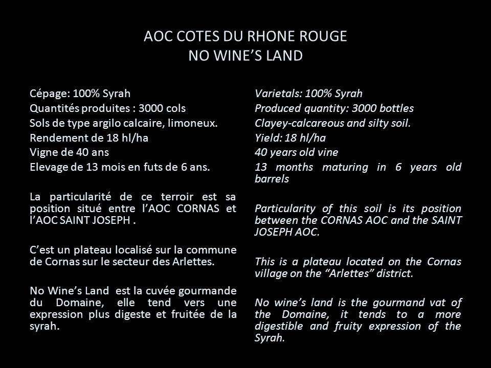 AOC COTES DU RHONE ROUGE NO WINES LAND Cépage: 100% Syrah Quantités produites : 3000 cols Sols de type argilo calcaire, limoneux. Rendement de 18 hl/h