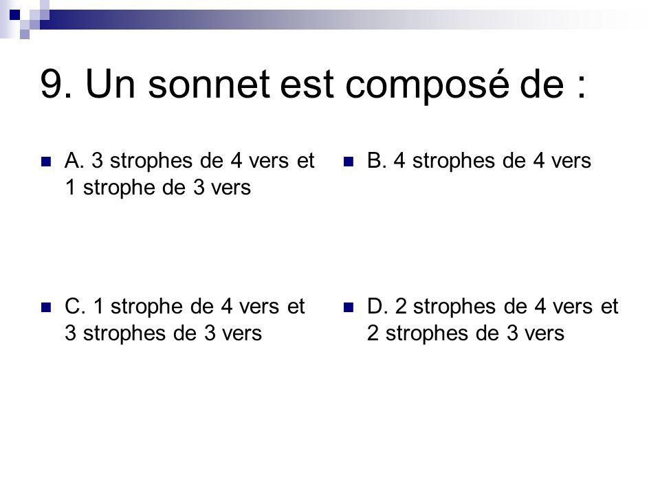9. Un sonnet est composé de : A. 3 strophes de 4 vers et 1 strophe de 3 vers B. 4 strophes de 4 vers C. 1 strophe de 4 vers et 3 strophes de 3 vers D.