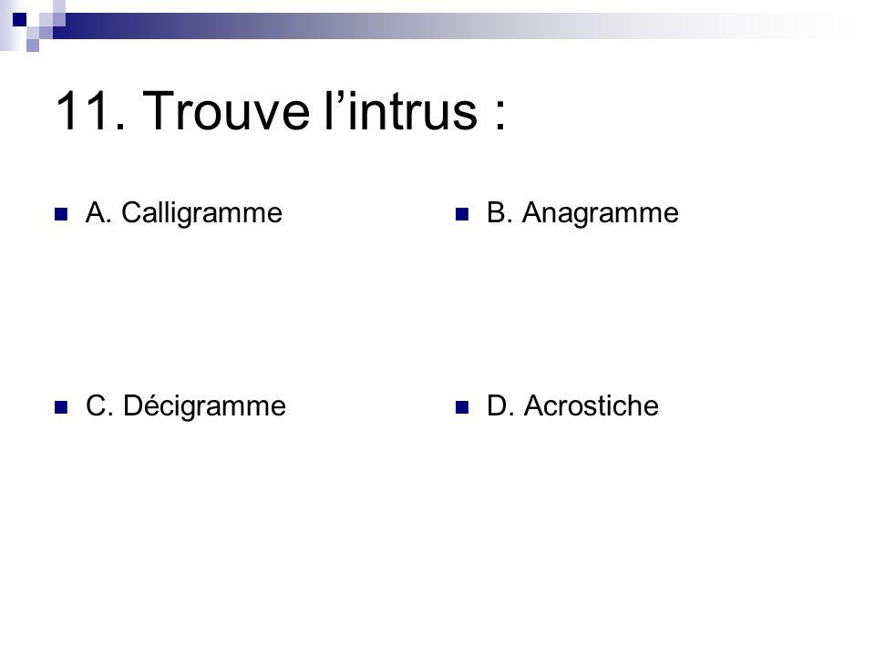 11. Trouve lintrus : A. Calligramme B. Anagramme C. Décigramme D. Acrostiche