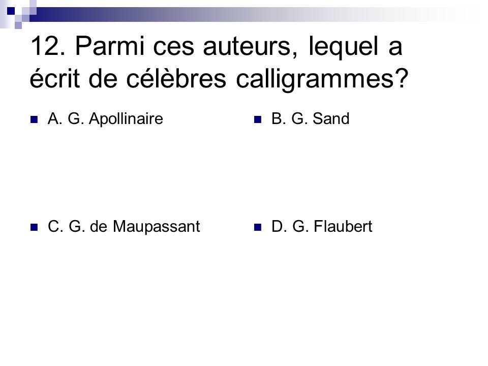 12. Parmi ces auteurs, lequel a écrit de célèbres calligrammes? A. G. Apollinaire B. G. Sand C. G. de Maupassant D. G. Flaubert