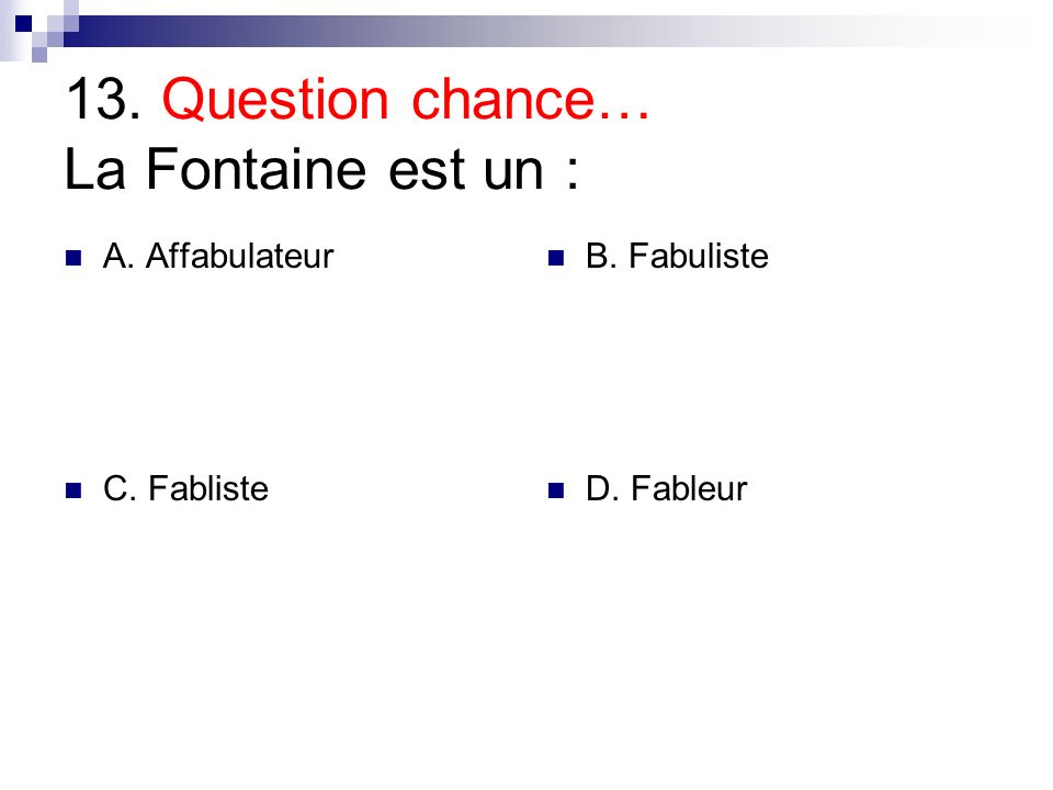 13. Question chance… La Fontaine est un : A. Affabulateur B. Fabuliste C. Fabliste D. Fableur