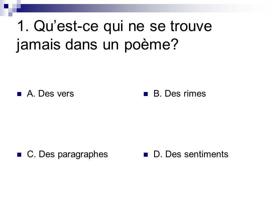 1. Quest-ce qui ne se trouve jamais dans un poème? A. Des vers B. Des rimes C. Des paragraphes D. Des sentiments