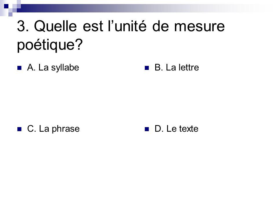 3. Quelle est lunité de mesure poétique? A. La syllabe B. La lettre C. La phrase D. Le texte