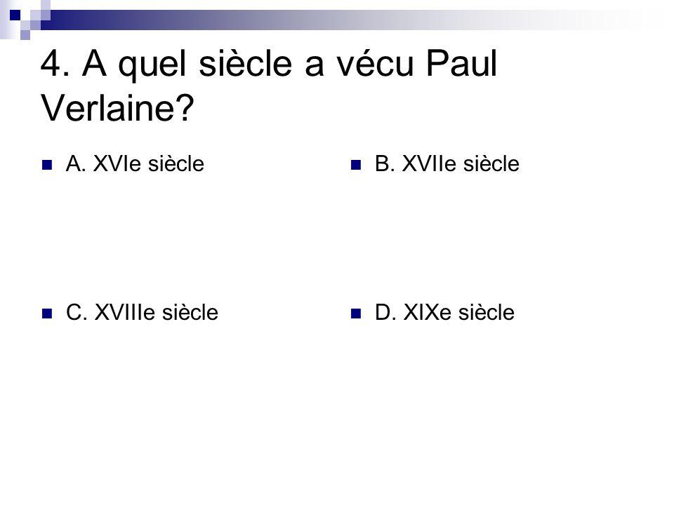4. A quel siècle a vécu Paul Verlaine? A. XVIe siècle B. XVIIe siècle C. XVIIIe siècle D. XIXe siècle