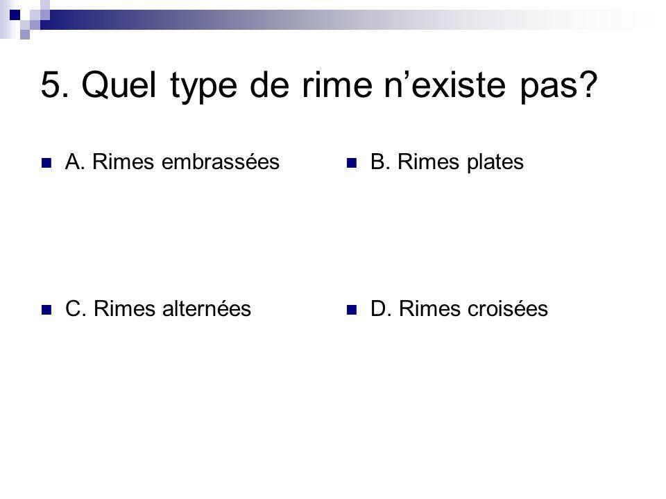 5. Quel type de rime nexiste pas? A. Rimes embrassées B. Rimes plates C. Rimes alternées D. Rimes croisées