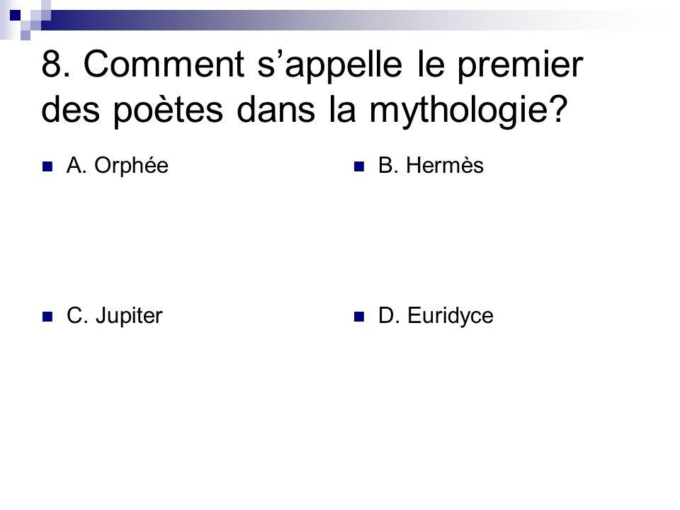 8. Comment sappelle le premier des poètes dans la mythologie? A. Orphée B. Hermès C. Jupiter D. Euridyce