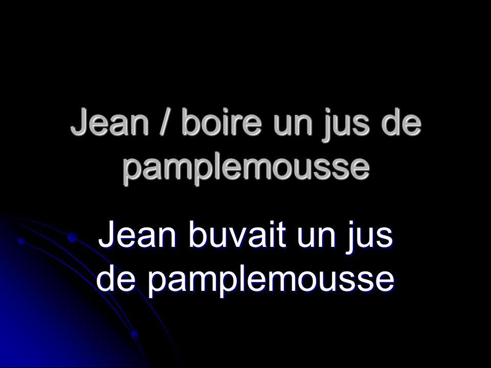 Jean / boire un jus de pamplemousse Jean buvait un jus de pamplemousse