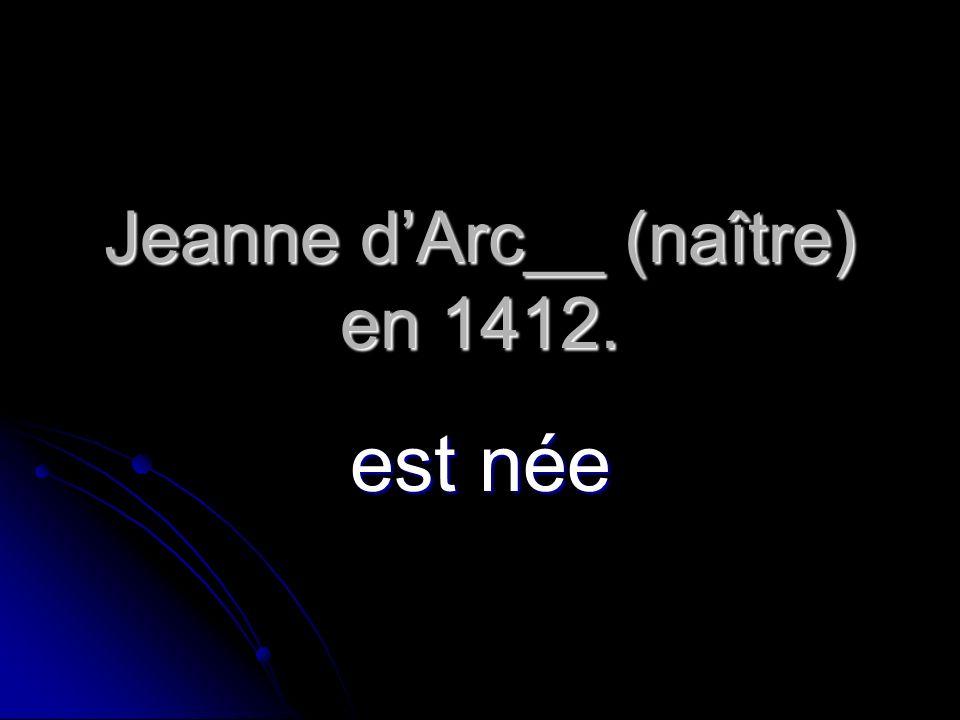 Jeanne dArc__ (naître) en 1412. est née