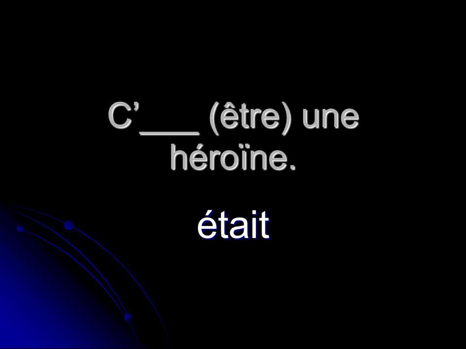 C___ (être) une héroïne. était