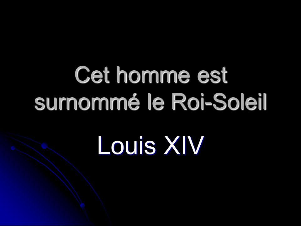 Cet homme est surnommé le Roi-Soleil Louis XIV