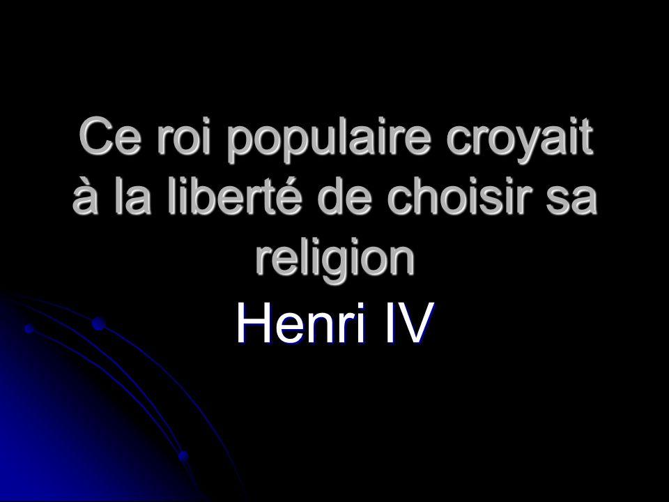 Ce roi populaire croyait à la liberté de choisir sa religion Henri IV