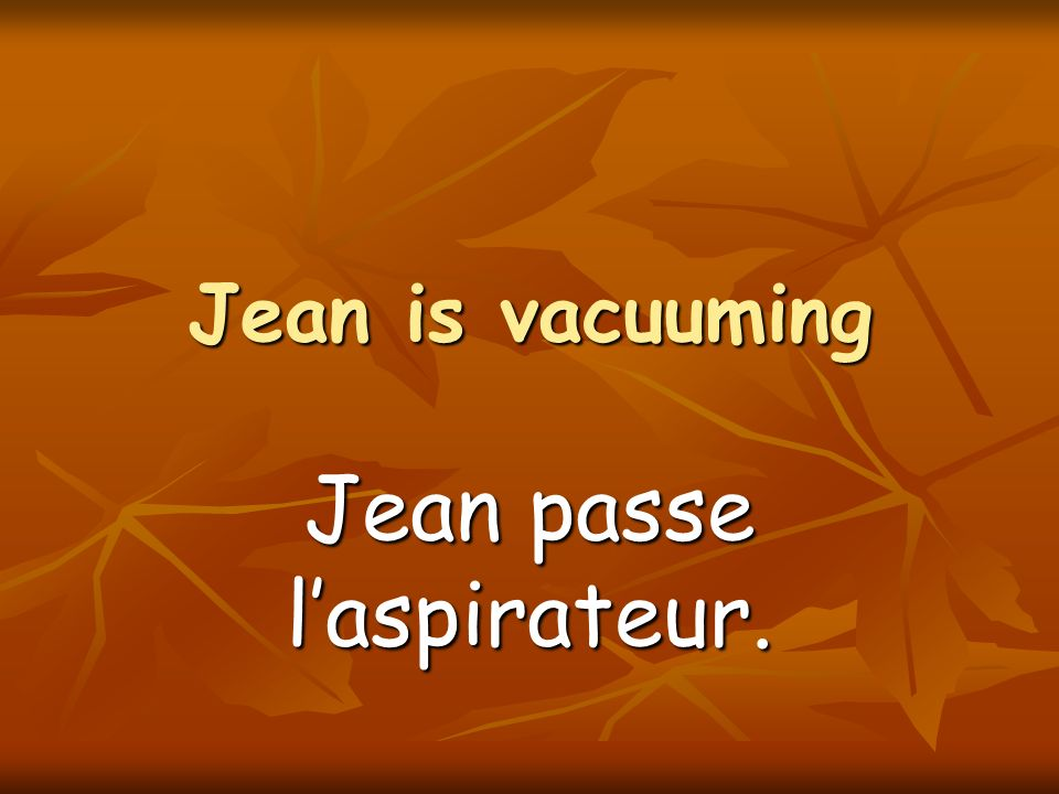 Jean is vacuuming Jean passe laspirateur.