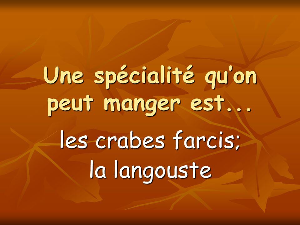 Une spécialité quon peut manger est... les crabes farcis; la langouste