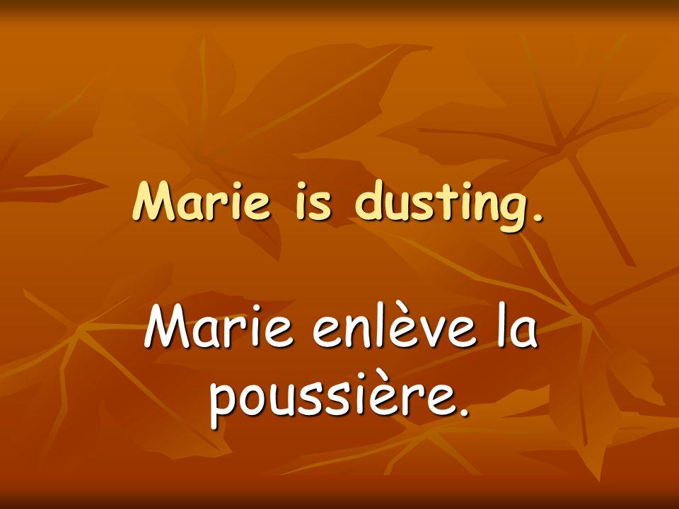 Marie is dusting. Marie enlève la poussière.