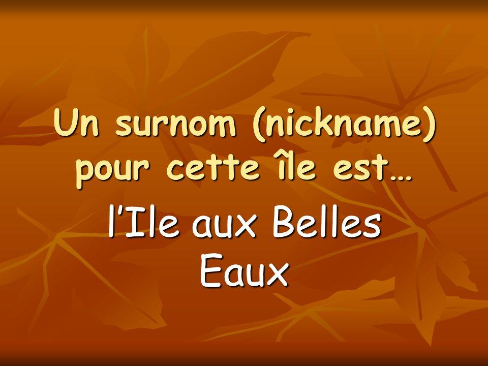 Un surnom (nickname) pour cette île est… lIle aux Belles Eaux
