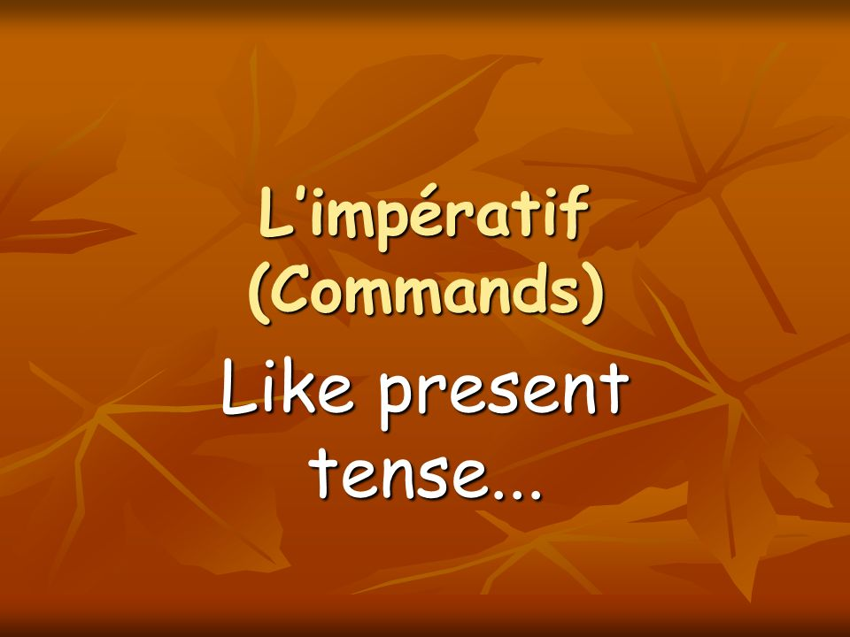 Limpératif (Commands) Like present tense...