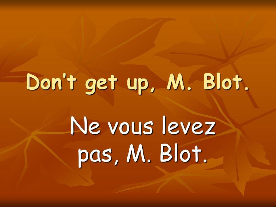 Dont get up, M. Blot. Ne vous levez pas, M. Blot.