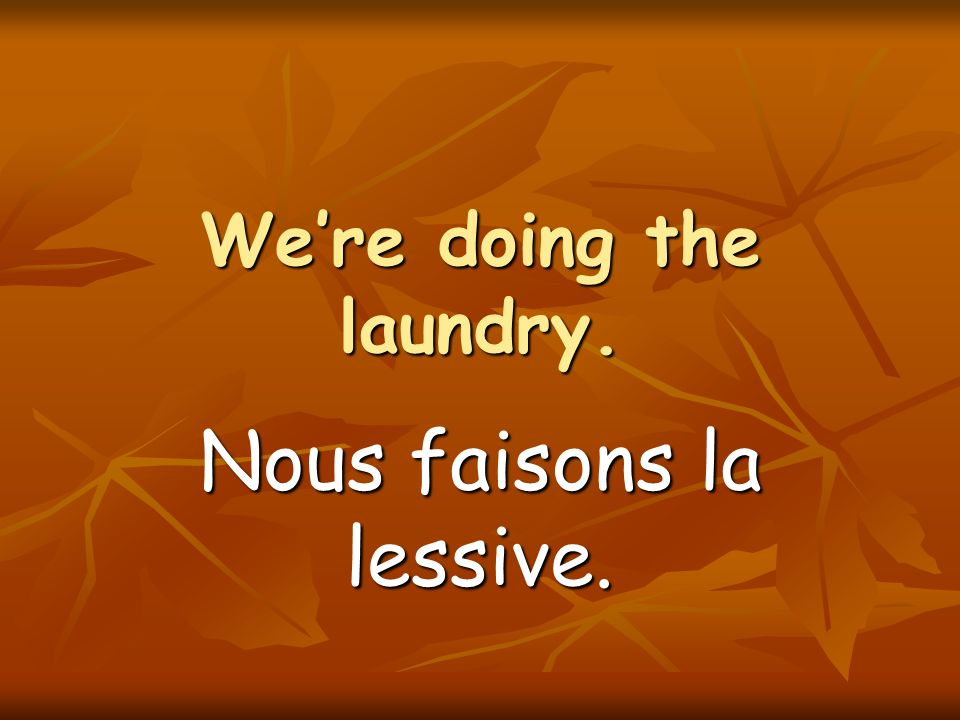 Were doing the laundry. Nous faisons la lessive.