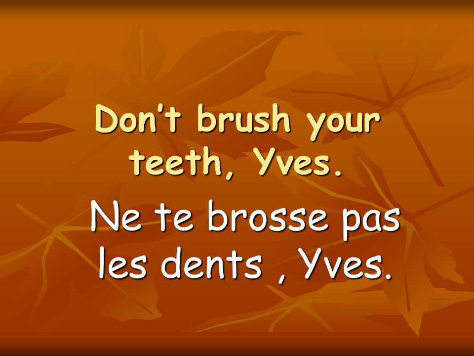 Dont brush your teeth, Yves. Ne te brosse pas les dents, Yves.