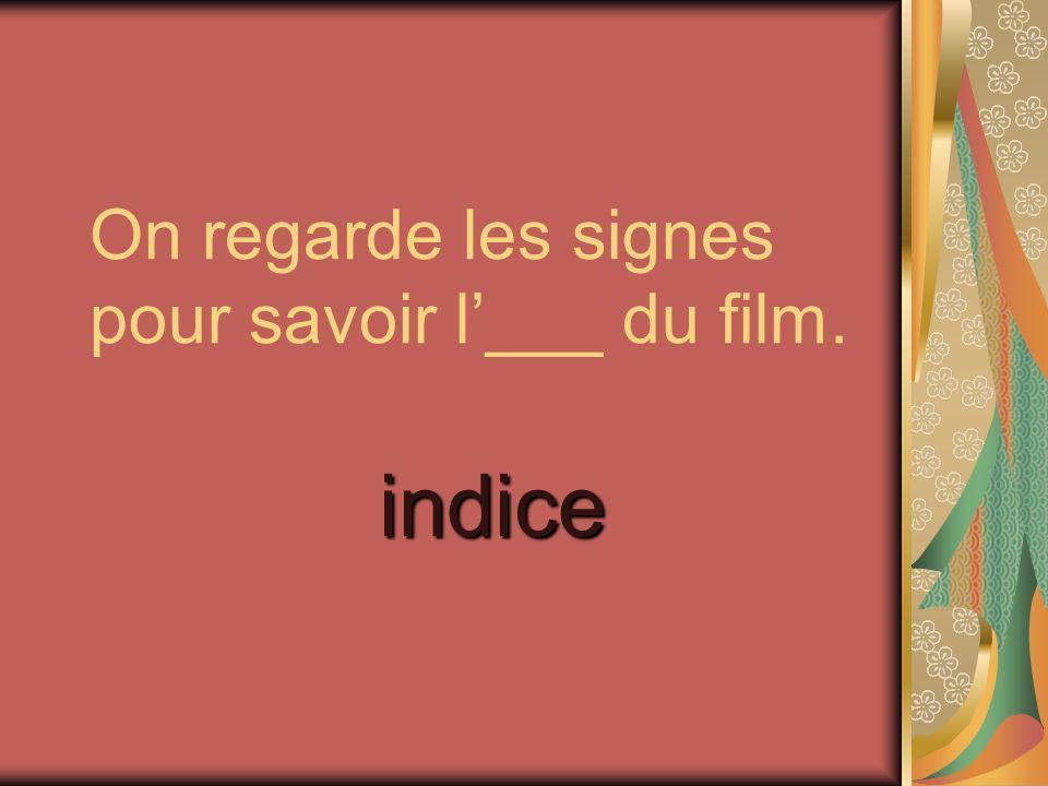 On regarde les signes pour savoir l___ du film. indice