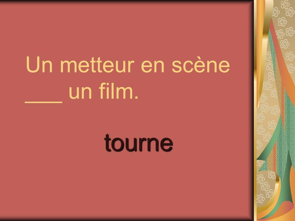 Un metteur en scène ___ un film. tourne