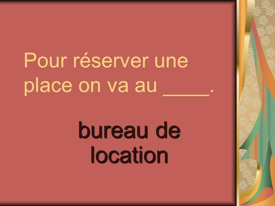 Pour réserver une place on va au ____. bureau de location