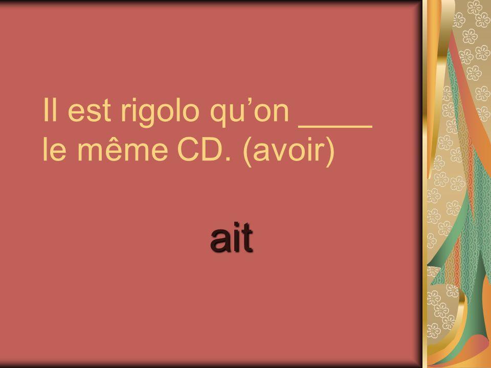 Il est rigolo quon ____ le même CD. (avoir) ait
