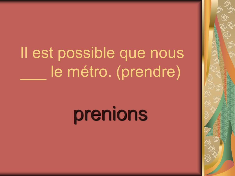 Il est possible que nous ___ le métro. (prendre) prenions
