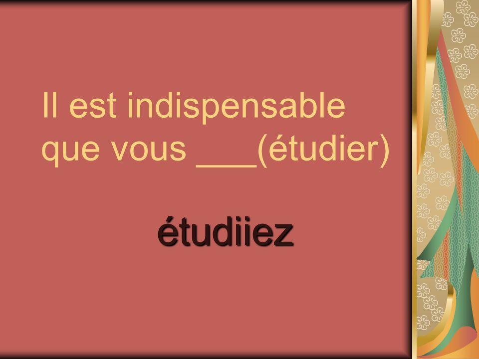 Il est indispensable que vous ___(étudier) étudiiez