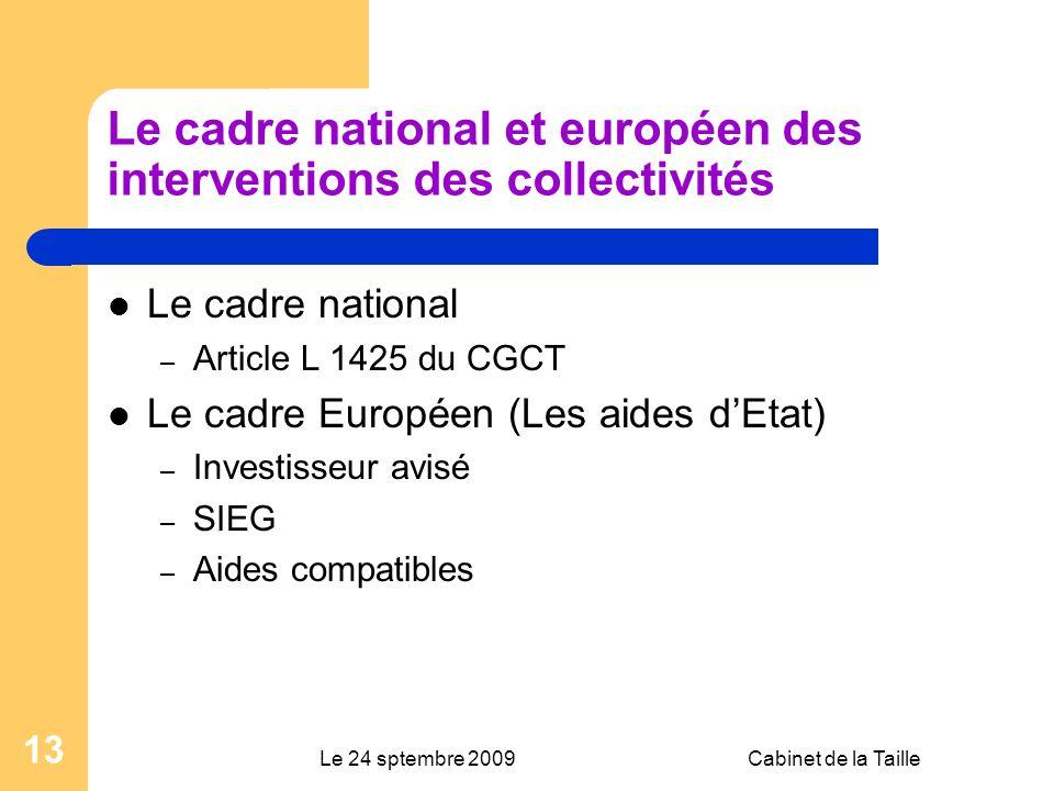 Le 24 sptembre 2009Cabinet de la Taille 13 Le cadre national et européen des interventions des collectivités Le cadre national – Article L 1425 du CGCT Le cadre Européen (Les aides dEtat) – Investisseur avisé – SIEG – Aides compatibles