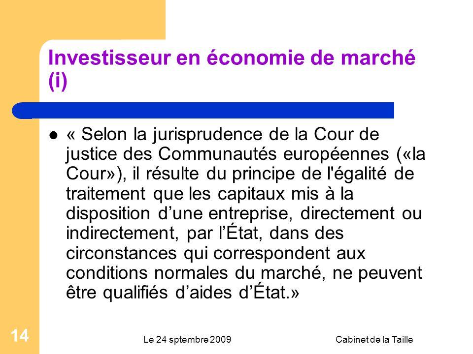 Le 24 sptembre 2009Cabinet de la Taille 14 Investisseur en économie de marché (i) « Selon la jurisprudence de la Cour de justice des Communautés européennes («la Cour»), il résulte du principe de l égalité de traitement que les capitaux mis à la disposition dune entreprise, directement ou indirectement, par lÉtat, dans des circonstances qui correspondent aux conditions normales du marché, ne peuvent être qualifiés daides dÉtat.»