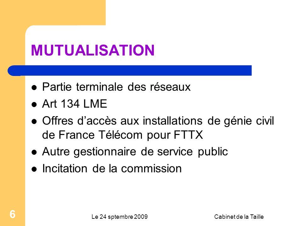 Le 24 sptembre 2009Cabinet de la Taille 6 MUTUALISATION Partie terminale des réseaux Art 134 LME Offres daccès aux installations de génie civil de France Télécom pour FTTX Autre gestionnaire de service public Incitation de la commission