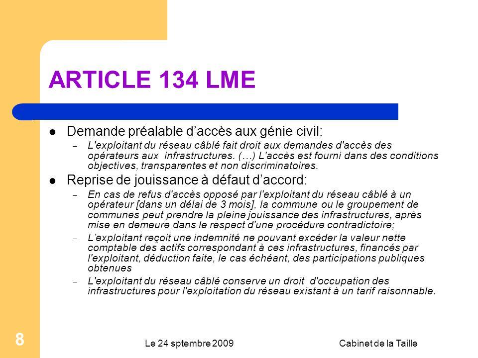 Le 24 sptembre 2009Cabinet de la Taille 8 ARTICLE 134 LME Demande préalable daccès aux génie civil: – L exploitant du réseau câblé fait droit aux demandes d accès des opérateurs aux infrastructures.