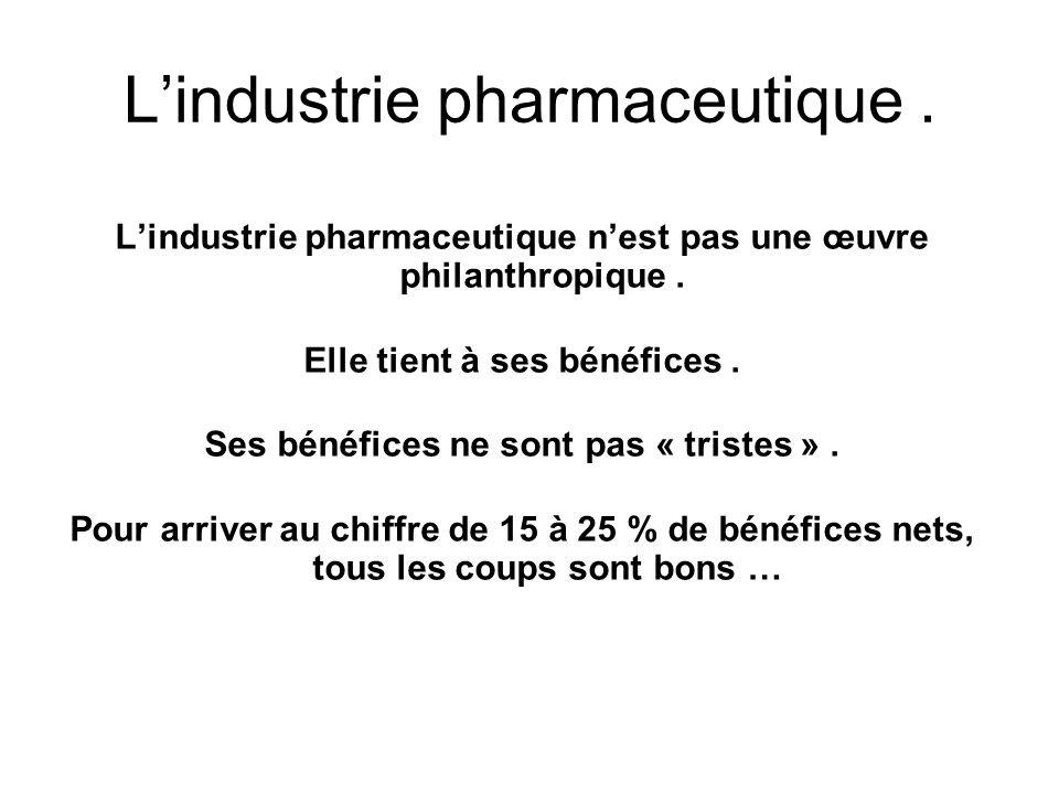 Lindustrie pharmaceutique. Lindustrie pharmaceutique nest pas une œuvre philanthropique. Elle tient à ses bénéfices. Ses bénéfices ne sont pas « trist