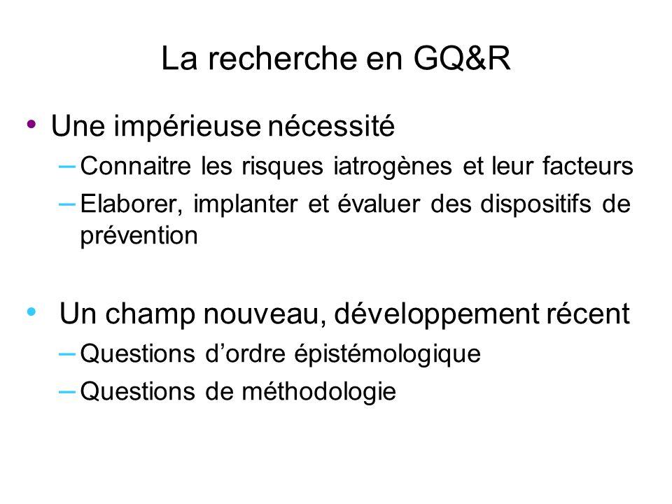 La recherche en GQ&R Une impérieuse nécessité – Connaitre les risques iatrogènes et leur facteurs – Elaborer, implanter et évaluer des dispositifs de