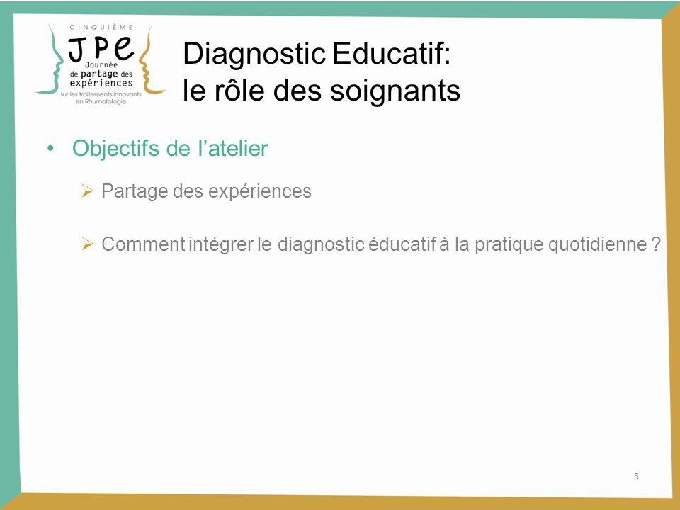5 Diagnostic Educatif: le rôle des soignants Objectifs de latelier Partage des expériences Comment intégrer le diagnostic éducatif à la pratique quotidienne ?