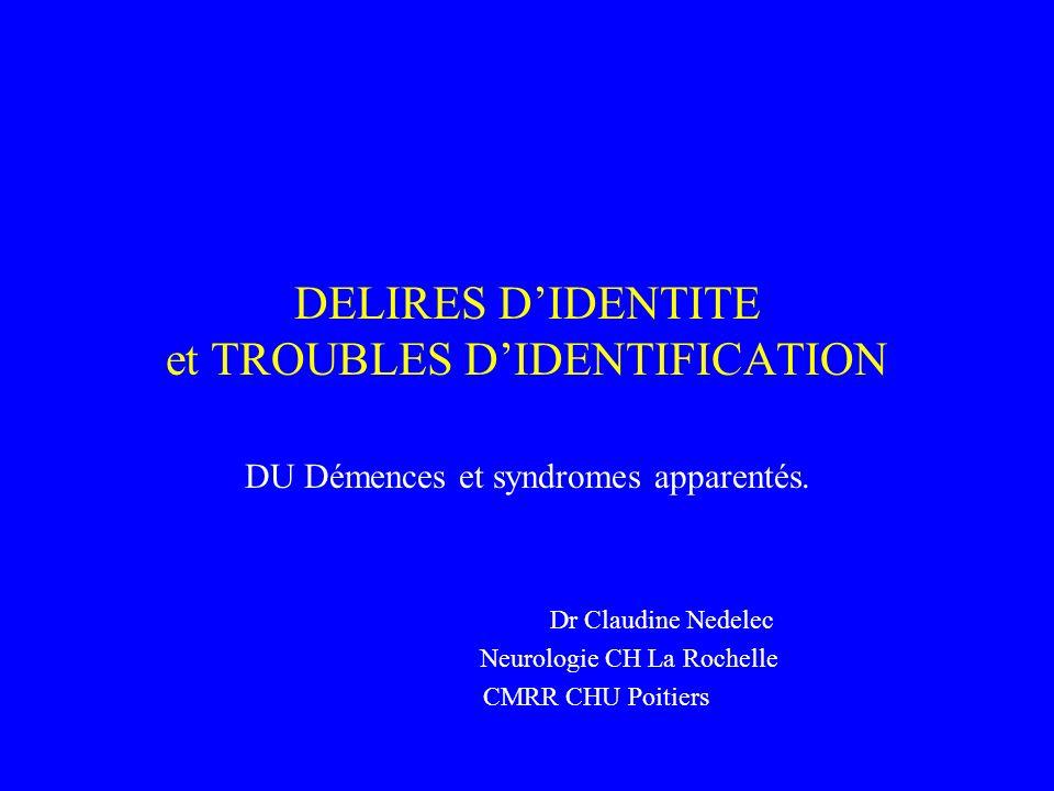 DELIRES DIDENTITE et TROUBLES DIDENTIFICATION DU Démences et syndromes apparentés. Dr Claudine Nedelec Neurologie CH La Rochelle CMRR CHU Poitiers