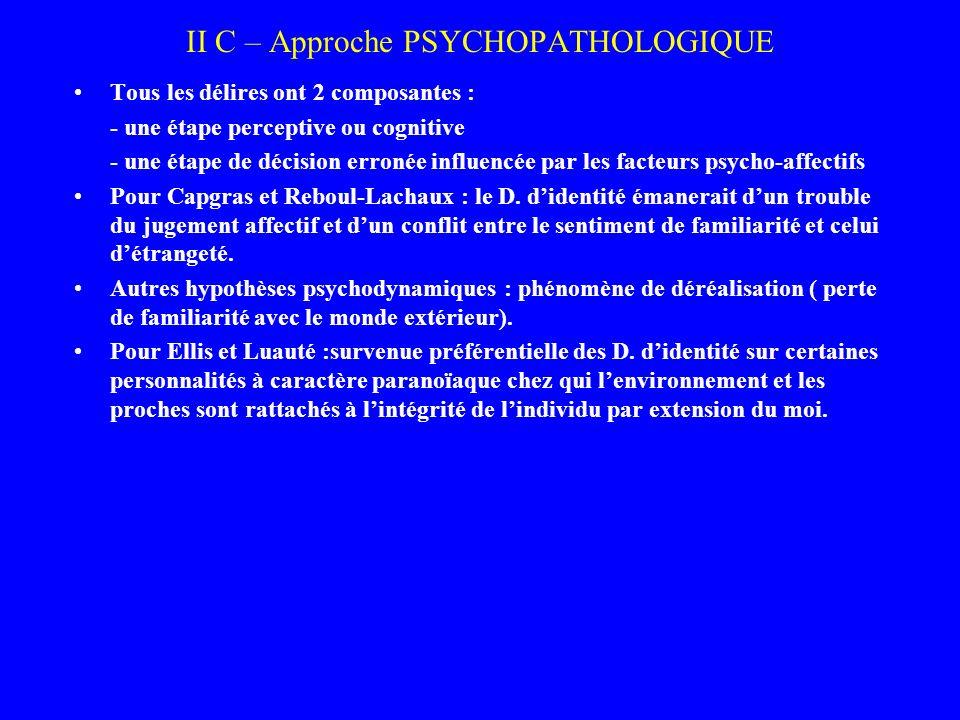 II C – Approche PSYCHOPATHOLOGIQUE Tous les délires ont 2 composantes : - une étape perceptive ou cognitive - une étape de décision erronée influencée