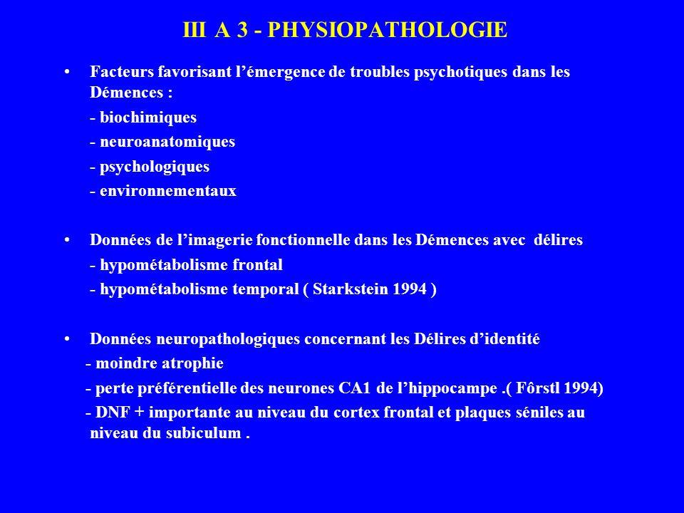 III A 3 - PHYSIOPATHOLOGIE Facteurs favorisant lémergence de troubles psychotiques dans les Démences : - biochimiques - neuroanatomiques - psychologiq