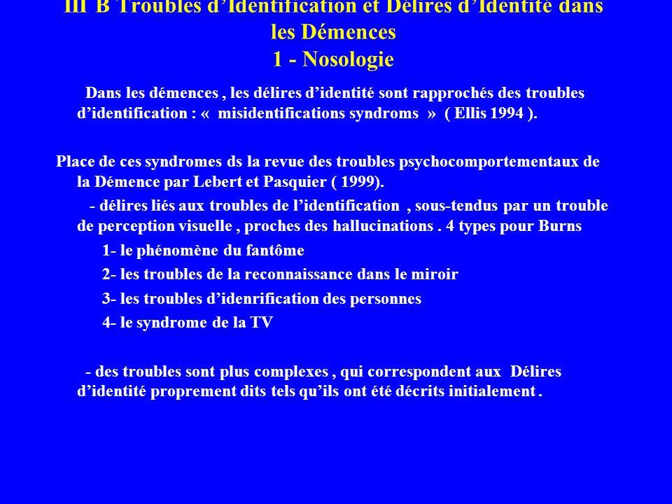 III B Troubles dIdentification et Délires dIdentité dans les Démences 1 - Nosologie Dans les démences, les délires didentité sont rapprochés des troub