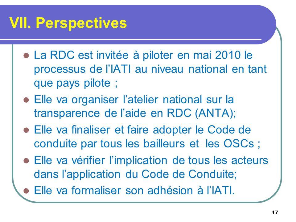 VII. Perspectives La RDC est invitée à piloter en mai 2010 le processus de lIATI au niveau national en tant que pays pilote ; Elle va organiser lateli
